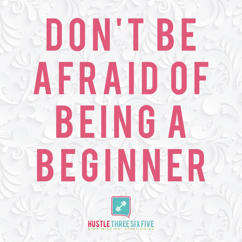 Dont be afraid of being a beginner
